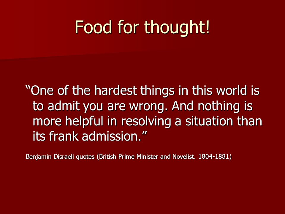 Food for thought.One of the hardest things in this world is to admit you are wrong.