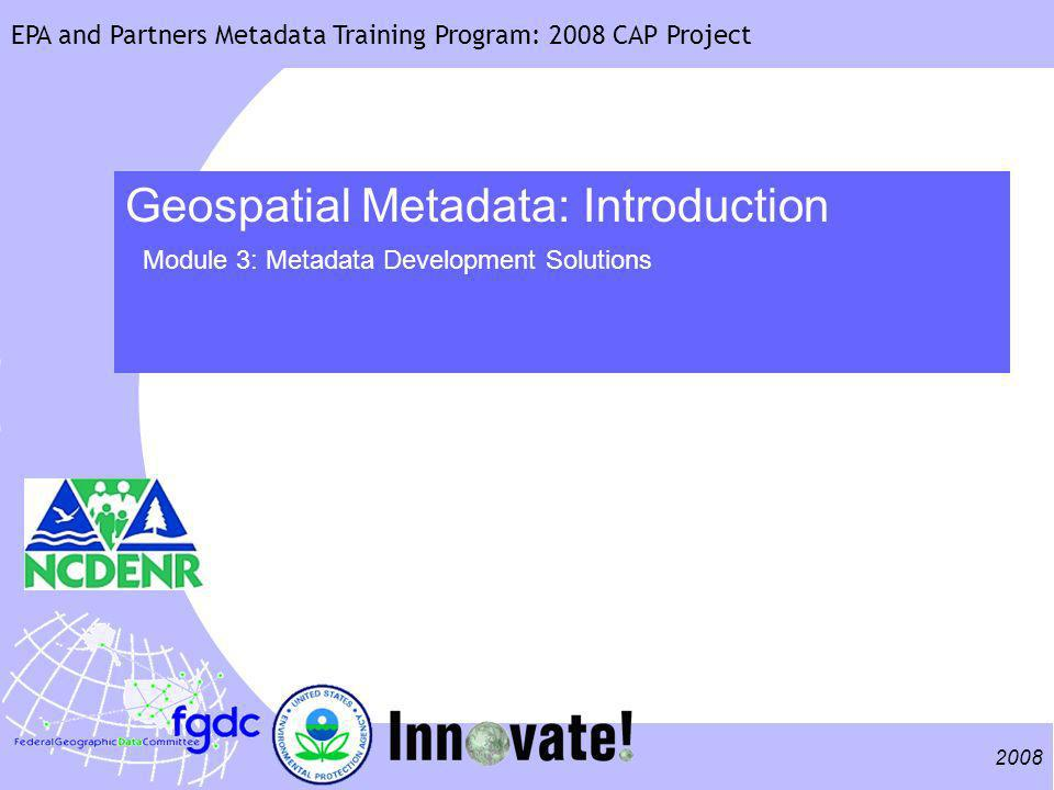 EPA and Partners Metadata Training Program: 2008 CAP Project 2 Training Structure Agenda Metadata Creation Considerations Metadata Development Solutions Developing a Metadata Implementation EPA Example Creating and Using Templates Using the EPA Metadata Editor (EME) Materials Metadata Tools Comparison Sheet Sample Template