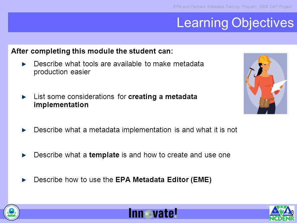 EPA and Partners Metadata Training Program: 2008 CAP Project 3 Learning Objectives After completing this module the student can: Describe what tools a