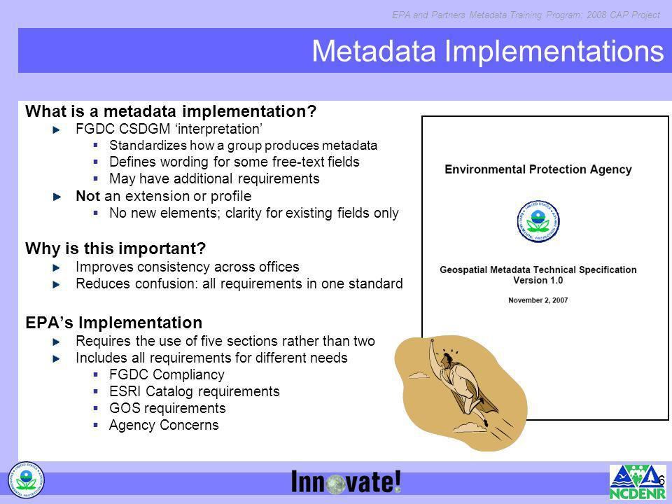 EPA and Partners Metadata Training Program: 2008 CAP Project 6 Metadata Implementations What is a metadata implementation? FGDC CSDGM interpretation S