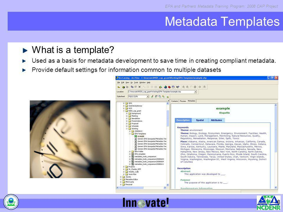 EPA and Partners Metadata Training Program: 2008 CAP Project 8 Metadata Templates What is a template? Used as a basis for metadata development to save