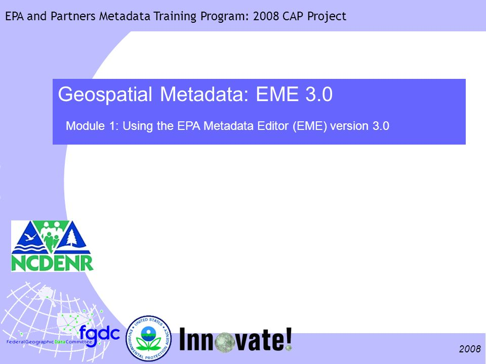 2008 EPA and Partners Metadata Training Program: 2008 CAP Project Geospatial Metadata: EME 3.0 Module 1: Using the EPA Metadata Editor (EME) version 3.0