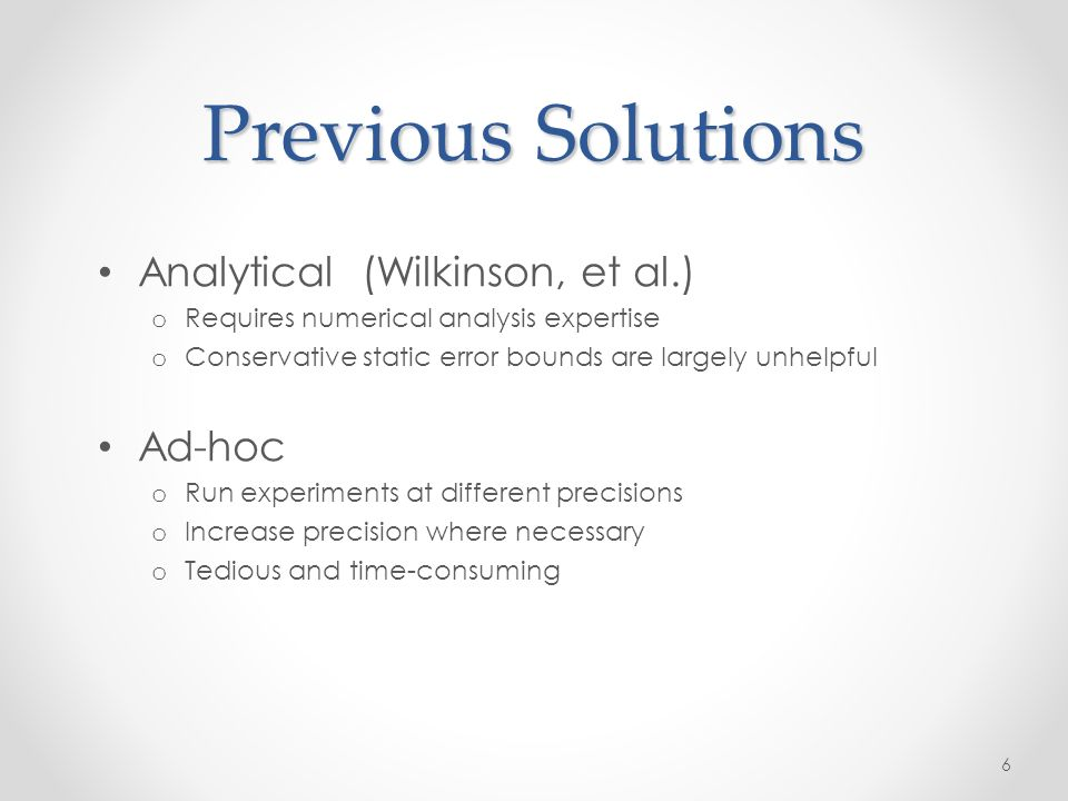 Previous Solutions Analytical (Wilkinson, et al.) o Requires numerical analysis expertise o Conservative static error bounds are largely unhelpful Ad-hoc o Run experiments at different precisions o Increase precision where necessary o Tedious and time-consuming 6