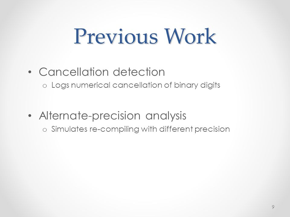 Previous Work Cancellation detection o Logs numerical cancellation of binary digits Alternate-precision analysis o Simulates re-compiling with different precision 9