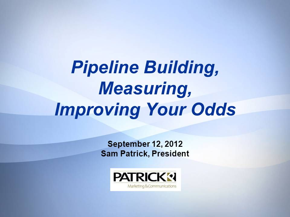 Pipeline Building, Measuring, Improving Your Odds September 12, 2012 Sam Patrick, President