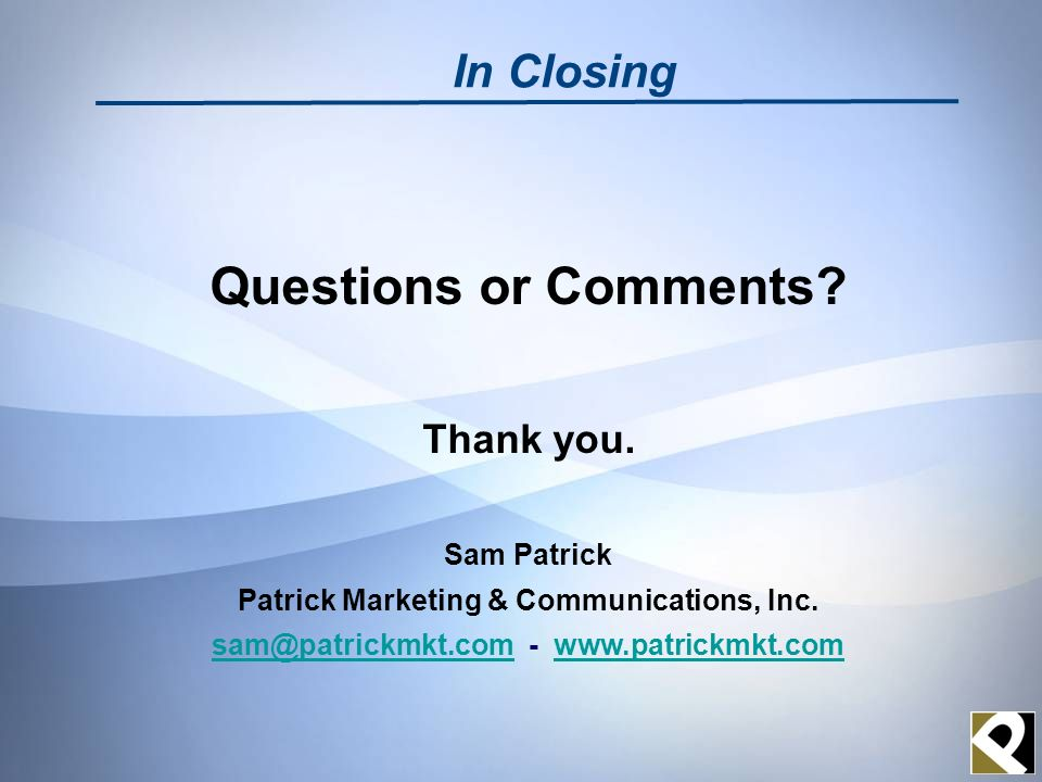 Questions or Comments? Thank you. Sam Patrick Patrick Marketing & Communications, Inc. sam@patrickmkt.comsam@patrickmkt.com - www.patrickmkt.comwww.pa