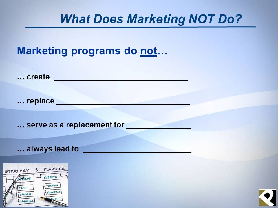 Marketing programs do not… … create _______________________________ … replace _______________________________ … serve as a replacement for ___________