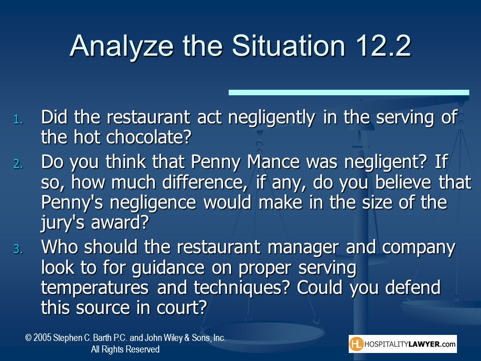 © 2005 Stephen C. Barth P.C. and John Wiley & Sons, Inc. All Rights Reserved Analyze the Situation 12.2 1. Did the restaurant act negligently in the s