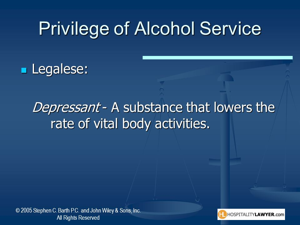 © 2005 Stephen C. Barth P.C. and John Wiley & Sons, Inc. All Rights Reserved Privilege of Alcohol Service Legalese: Legalese: Depressant - A substance