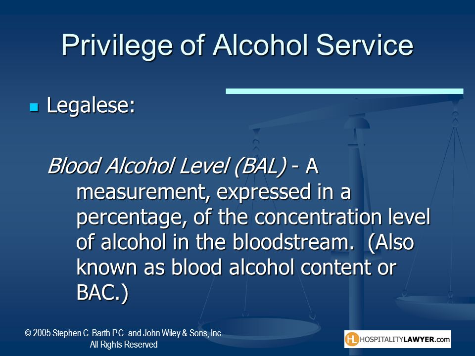 © 2005 Stephen C. Barth P.C. and John Wiley & Sons, Inc. All Rights Reserved Privilege of Alcohol Service Legalese: Legalese: Blood Alcohol Level (BAL