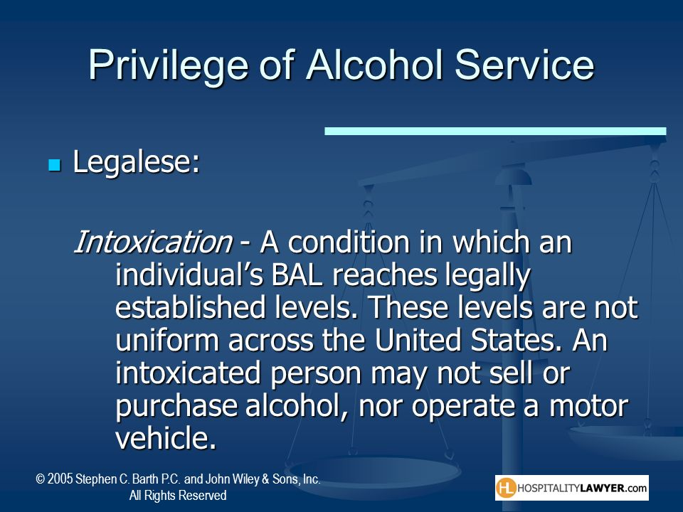 © 2005 Stephen C. Barth P.C. and John Wiley & Sons, Inc. All Rights Reserved Privilege of Alcohol Service Legalese: Legalese: Intoxication - A conditi