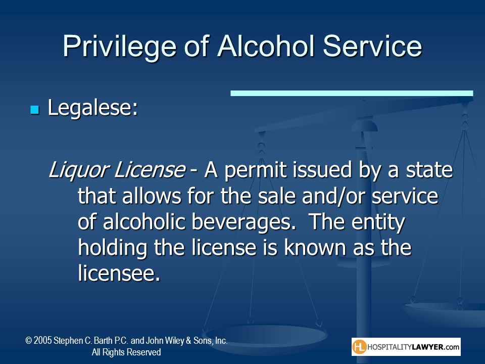 © 2005 Stephen C. Barth P.C. and John Wiley & Sons, Inc. All Rights Reserved Privilege of Alcohol Service Legalese: Legalese: Liquor License - A permi