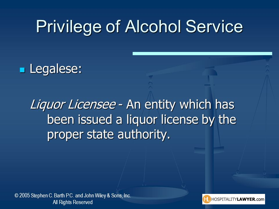 © 2005 Stephen C. Barth P.C. and John Wiley & Sons, Inc. All Rights Reserved Privilege of Alcohol Service Legalese: Legalese: Liquor Licensee - An ent