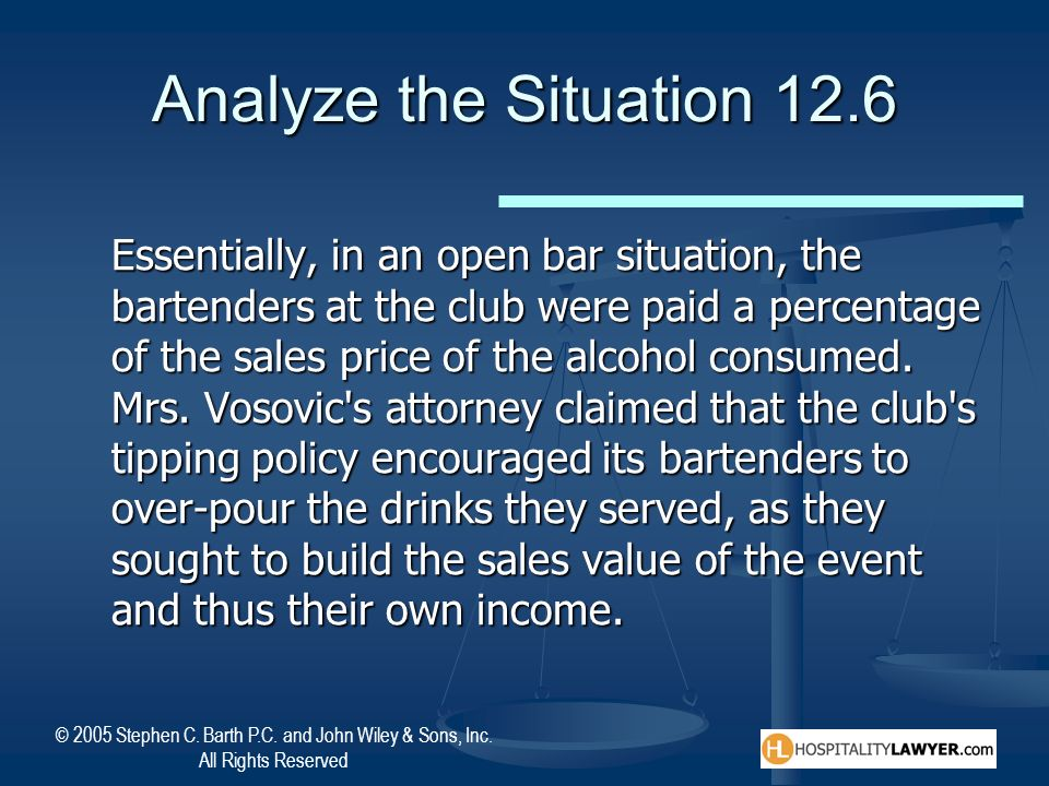© 2005 Stephen C. Barth P.C. and John Wiley & Sons, Inc. All Rights Reserved Analyze the Situation 12.6 Essentially, in an open bar situation, the bar