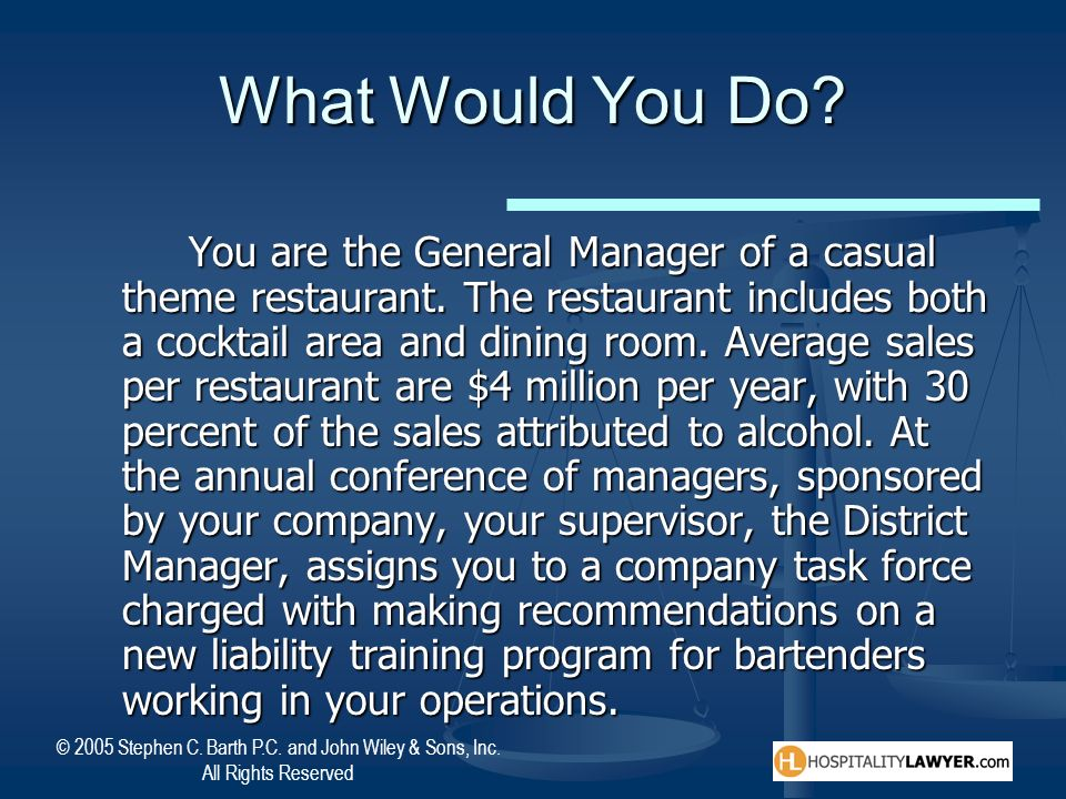 © 2005 Stephen C. Barth P.C. and John Wiley & Sons, Inc. All Rights Reserved What Would You Do? You are the General Manager of a casual theme restaura