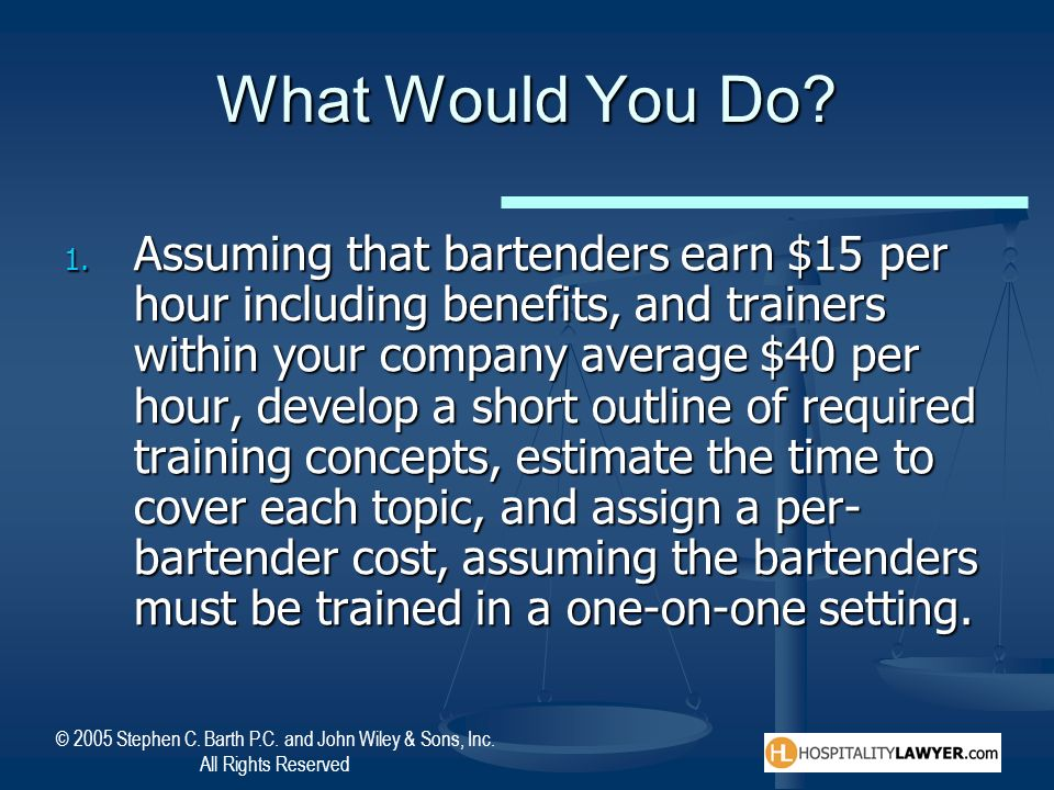 © 2005 Stephen C. Barth P.C. and John Wiley & Sons, Inc. All Rights Reserved What Would You Do? 1. Assuming that bartenders earn $15 per hour includin