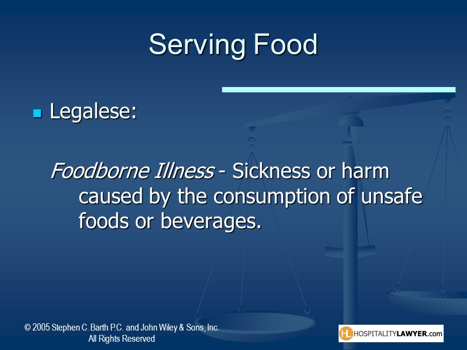 © 2005 Stephen C. Barth P.C. and John Wiley & Sons, Inc. All Rights Reserved Serving Food Legalese: Legalese: Foodborne Illness - Sickness or harm cau