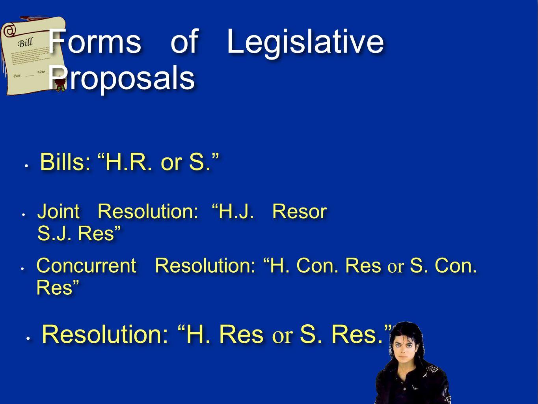 Forms of Legislative Proposals Bills: H.R. or S. Joint Resolution: H.J. Resor S.J. Res Resolution: H. Res or S. Res. Concurrent Resolution: H. Con. Re
