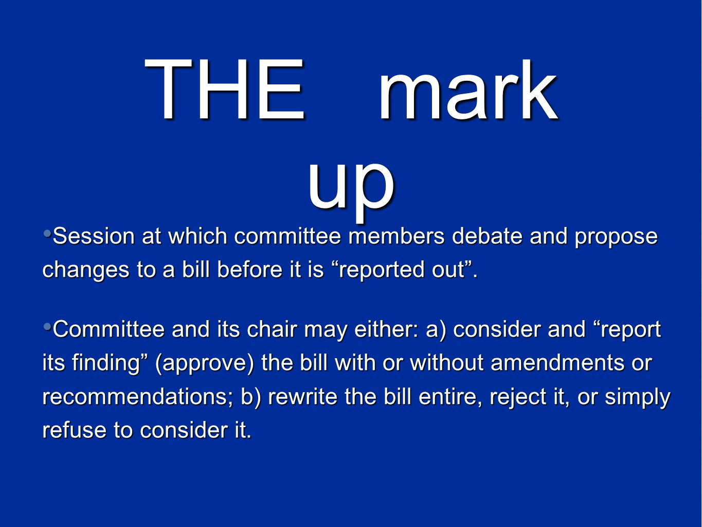 Session at which committee members debate and propose changes to a bill before it is reported out. Committee and its chair may either: a) consider and