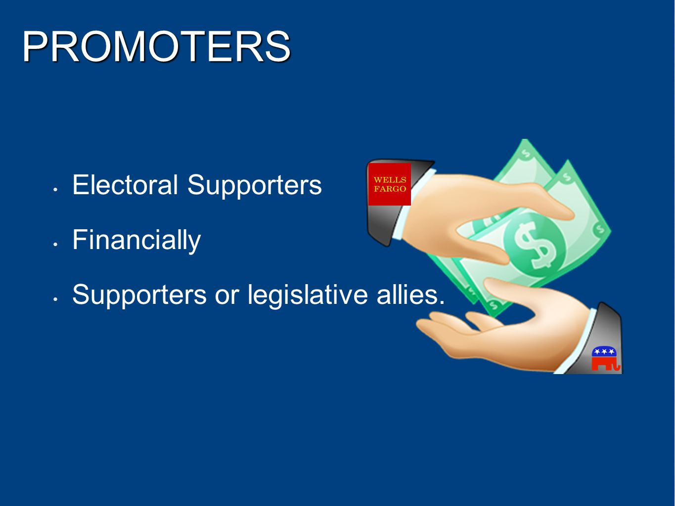 PROMOTERS Electoral Supporters Financially Supporters or legislative allies.