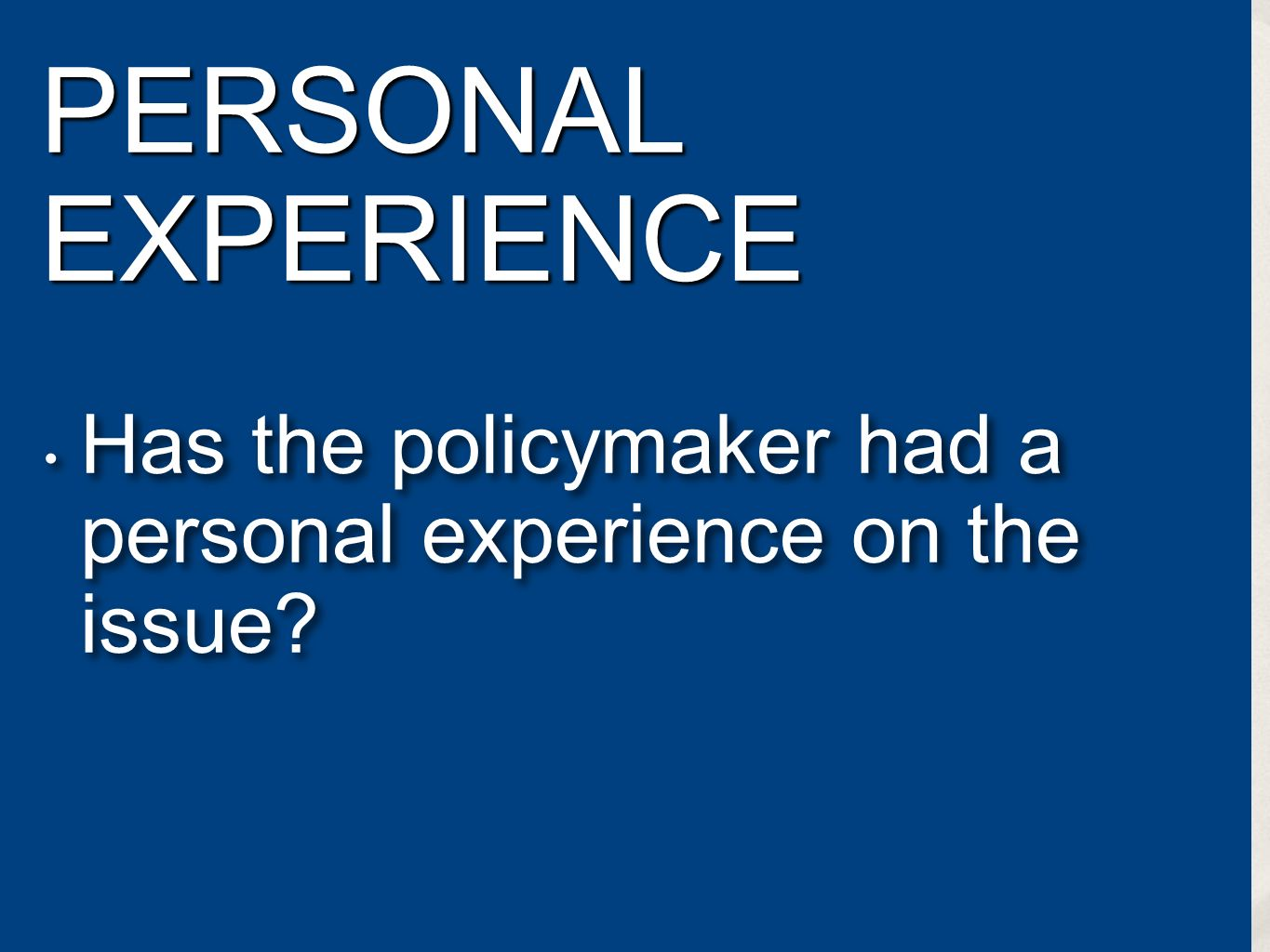PERSONAL EXPERIENCE Has the policymaker had a personal experience on the issue? Has the policymaker had a personal experience on the issue?