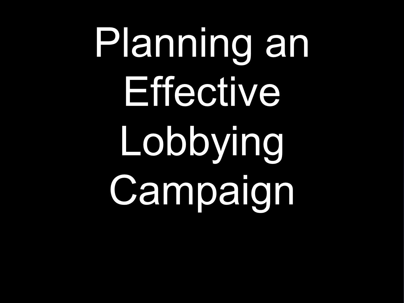 Planning an Effective Lobbying Planning an Effective Lobbying Campaign