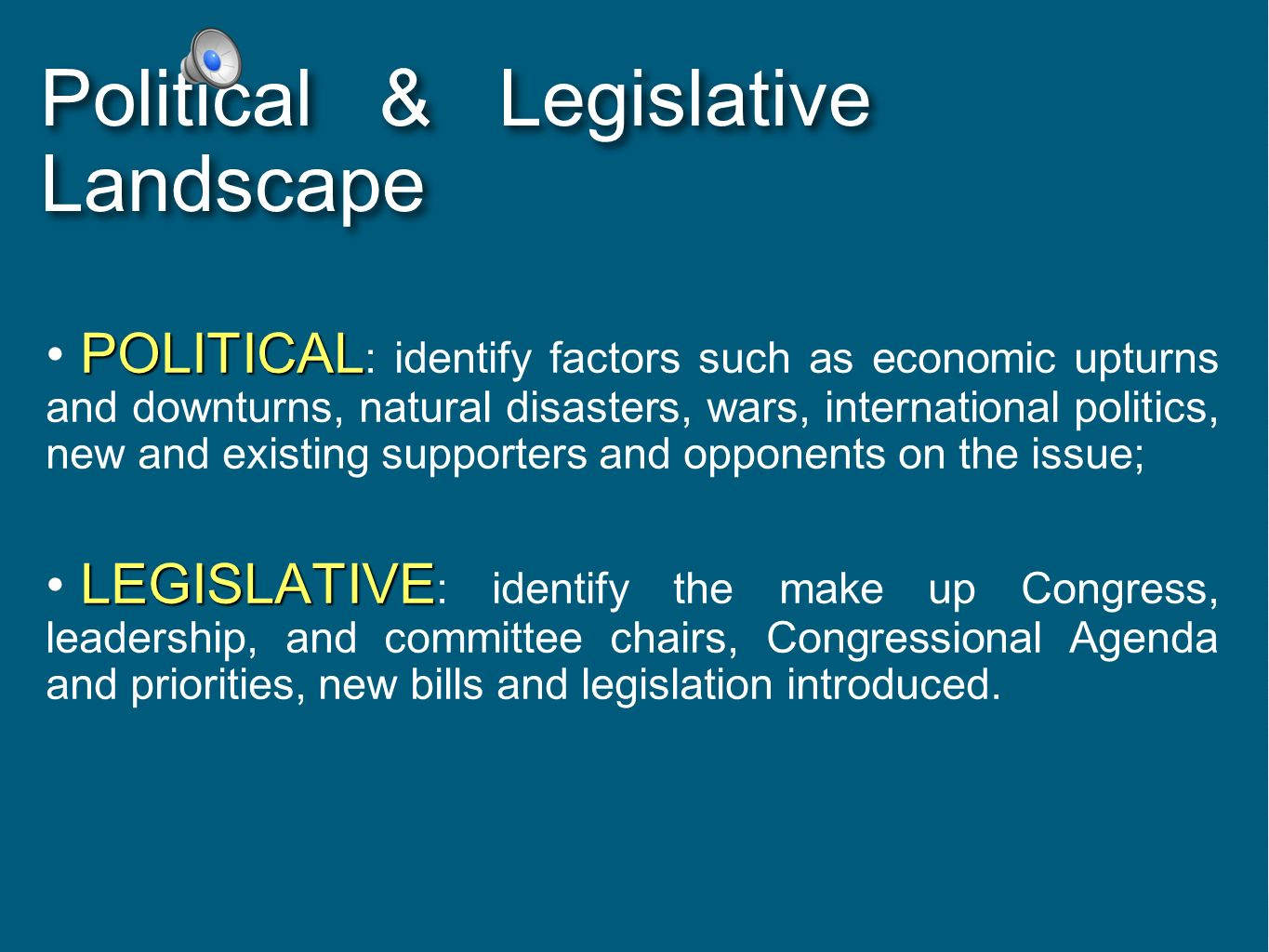 Political & Legislative Landscape POLITICAL POLITICAL : identify factors such as economic upturns and downturns, natural disasters, wars, internationa