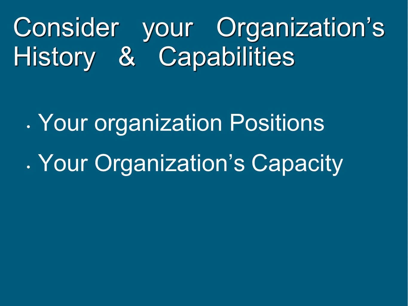Consider your Organizations History & Capabilities Your organization Positions Your Organizations Capacity