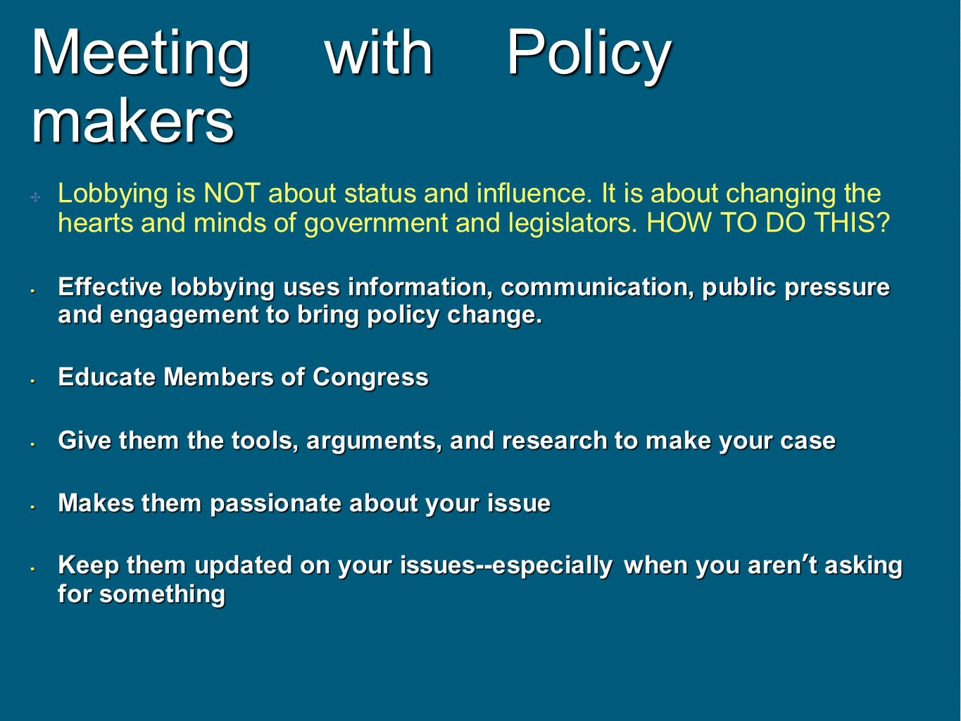 Meeting with Policy makers Lobbying is NOT about status and influence. It is about changing the hearts and minds of government and legislators. HOW TO
