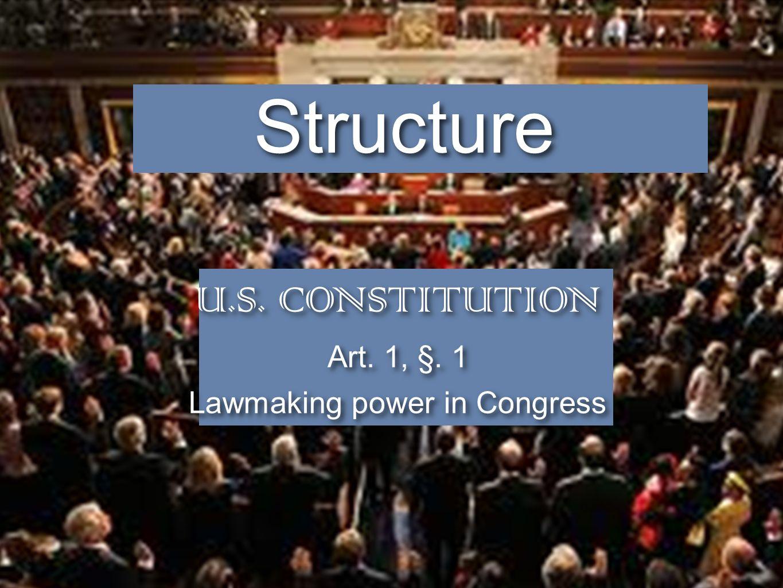 U.S. CONSTITUTION Art. 1, §. 1 Lawmaking power in Congress U.S. CONSTITUTION Art. 1, §. 1 Lawmaking power in Congress Structure