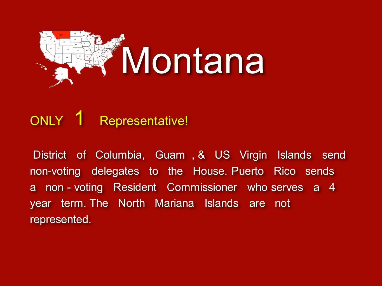Montana ONLY 1 Representative! District of Columbia, Guam, & US Virgin Islands send non-voting delegates to the House. Puerto Rico sends a non - votin