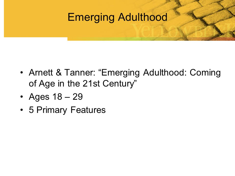 Emerging Adulthood: Primary Features Arnett & Tanner Identity exploration Generalized instability and change: Education, Location, Jobs, Relationships Age of in between; $, responsibility, brain Autonomy> Community> Spirituality Age of possibilities as well as risks