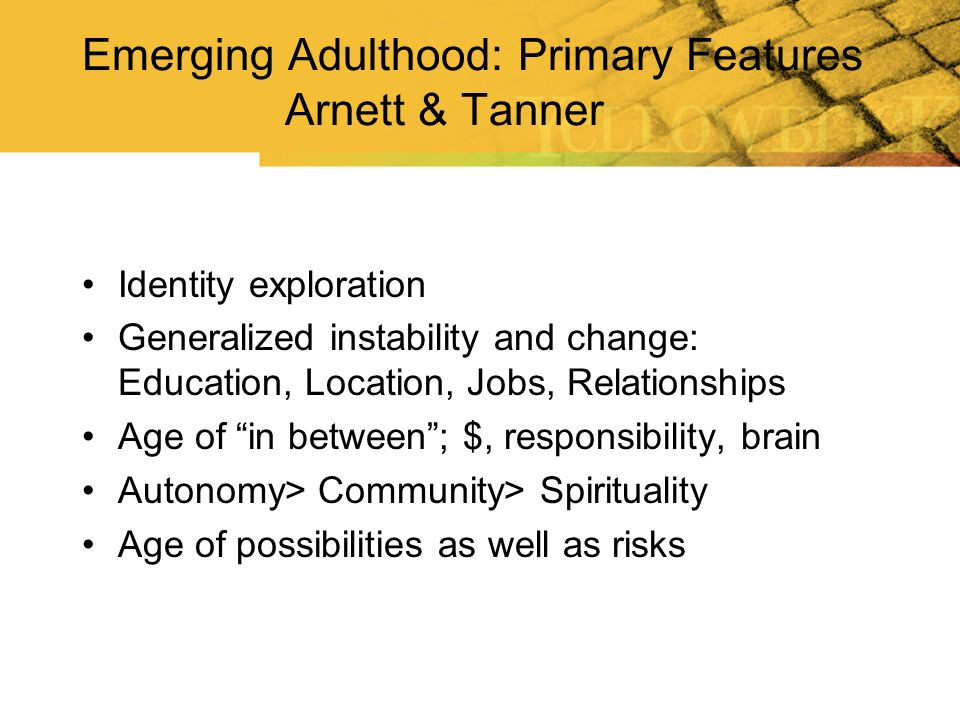 Emerging Adulthood: Primary Features Arnett & Tanner Identity exploration Generalized instability and change: Education, Location, Jobs, Relationships