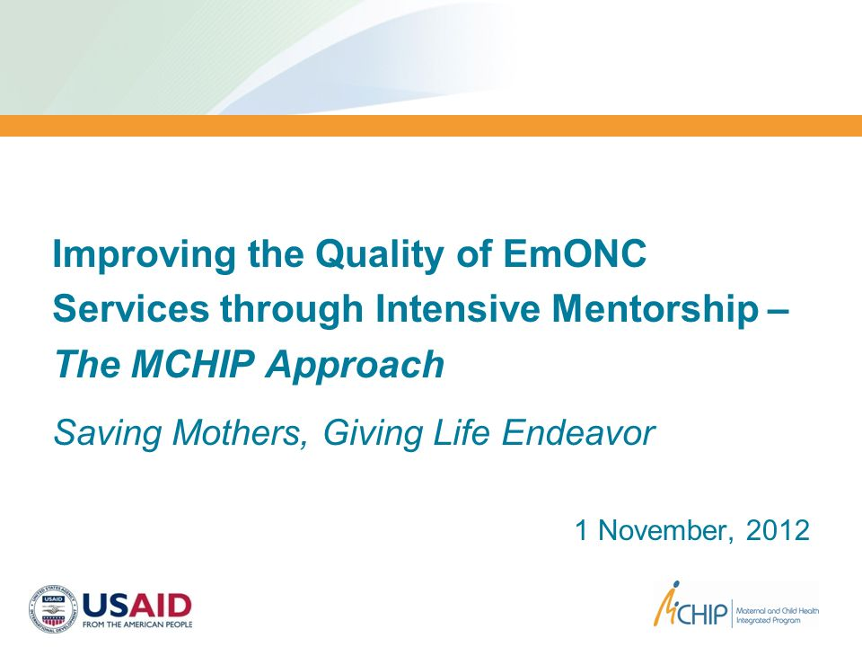 Improving the Quality of EmONC Services through Intensive Mentorship – The MCHIP Approach Saving Mothers, Giving Life Endeavor 1 November, 2012