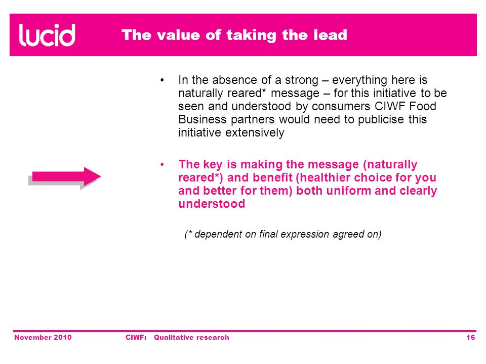The value of taking the lead November 2010CIWF: Qualitative research16 In the absence of a strong – everything here is naturally reared* message – for this initiative to be seen and understood by consumers CIWF Food Business partners would need to publicise this initiative extensively The key is making the message (naturally reared*) and benefit (healthier choice for you and better for them) both uniform and clearly understood (* dependent on final expression agreed on)