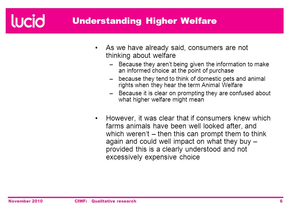Understanding Higher Welfare November 2010CIWF: Qualitative research6 As we have already said, consumers are not thinking about welfare –Because they