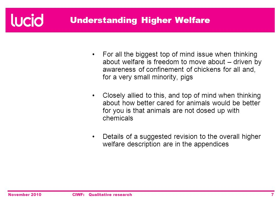 Understanding Higher Welfare November 2010CIWF: Qualitative research7 For all the biggest top of mind issue when thinking about welfare is freedom to move about – driven by awareness of confinement of chickens for all and, for a very small minority, pigs Closely allied to this, and top of mind when thinking about how better cared for animals would be better for you is that animals are not dosed up with chemicals Details of a suggested revision to the overall higher welfare description are in the appendices