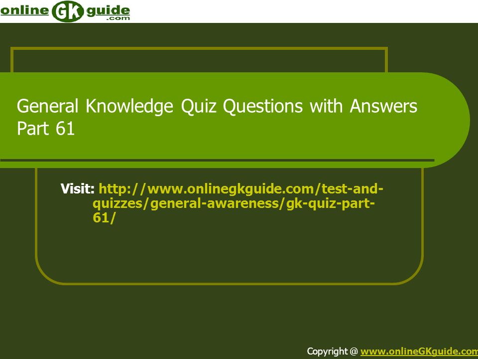General Knowledge Quiz Questions with Answers Part 61 Visit: http://www.onlinegkguide.com/test-and- quizzes/general-awareness/gk-quiz-part- 61/ Copyri