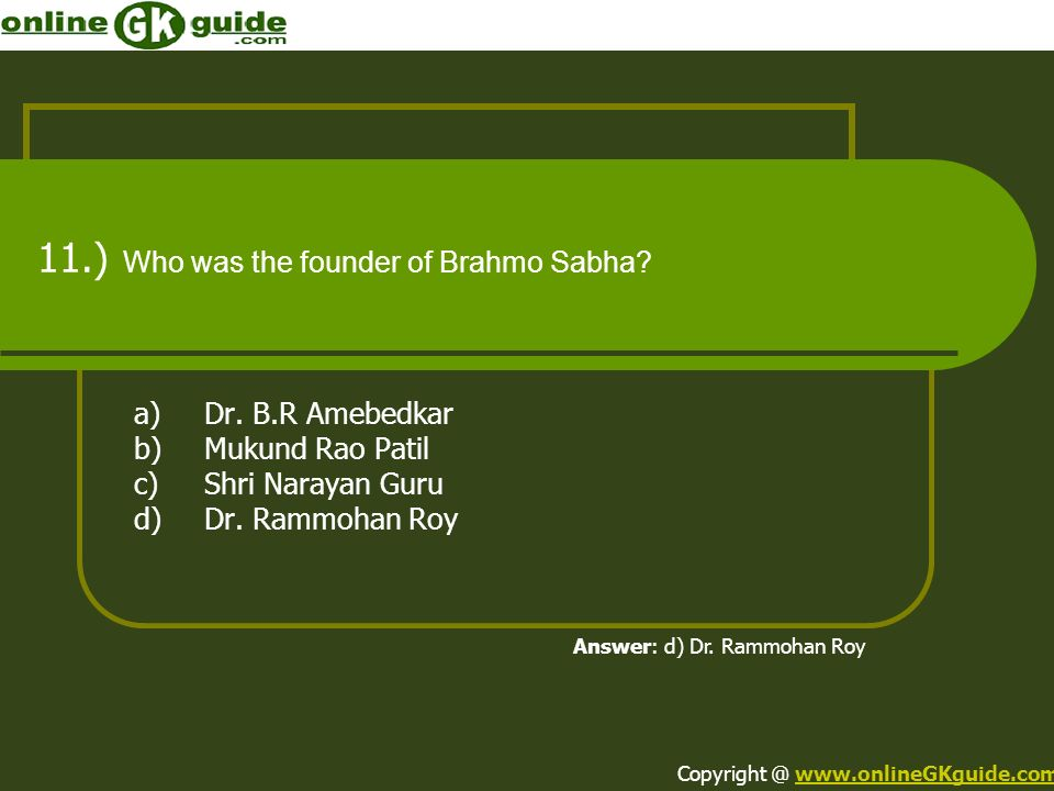 11.) Who was the founder of Brahmo Sabha? a)Dr. B.R Amebedkar b)Mukund Rao Patil c)Shri Narayan Guru d)Dr. Rammohan Roy Answer: d) Dr. Rammohan Roy Co