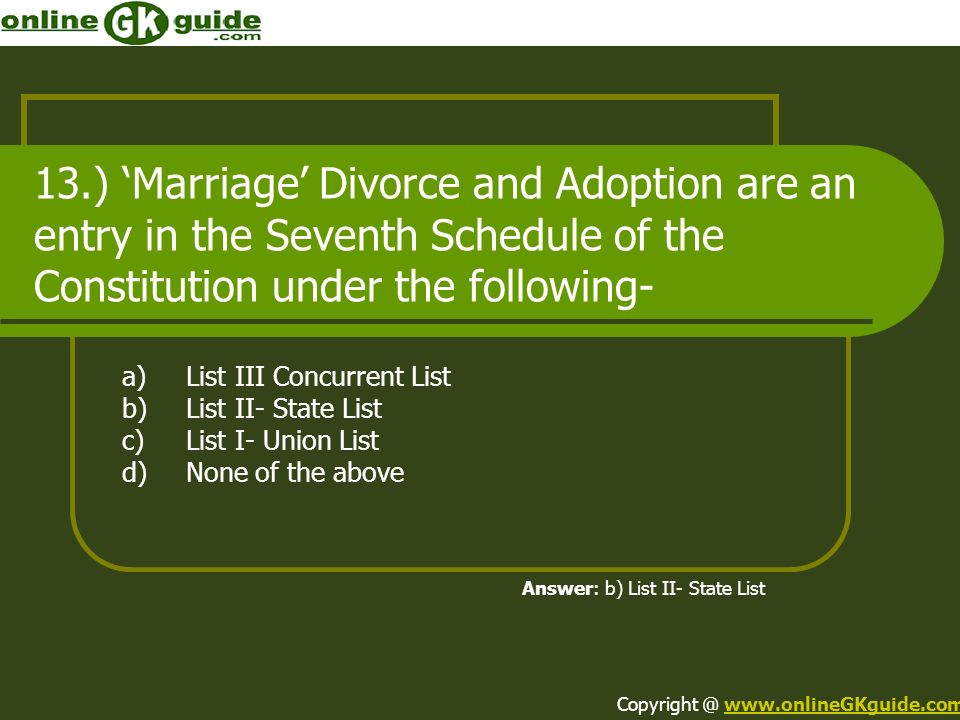 13.) Marriage Divorce and Adoption are an entry in the Seventh Schedule of the Constitution under the following- a)List III Concurrent List b)List II- State List c)List I- Union List d)None of the above Answer: b) List II- State List Copyright @ www.onlineGKguide.comwww.onlineGKguide.com