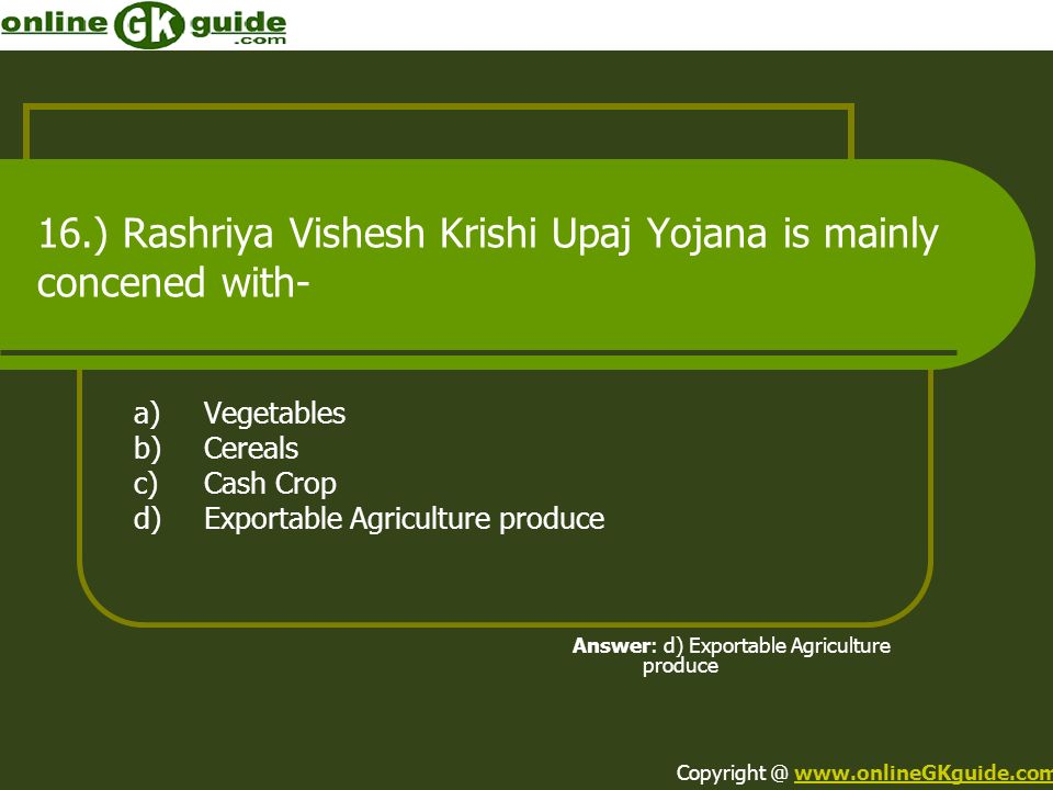 16.) Rashriya Vishesh Krishi Upaj Yojana is mainly concened with- a)Vegetables b)Cereals c)Cash Crop d)Exportable Agriculture produce Answer: d) Exportable Agriculture produce Copyright @ www.onlineGKguide.comwww.onlineGKguide.com