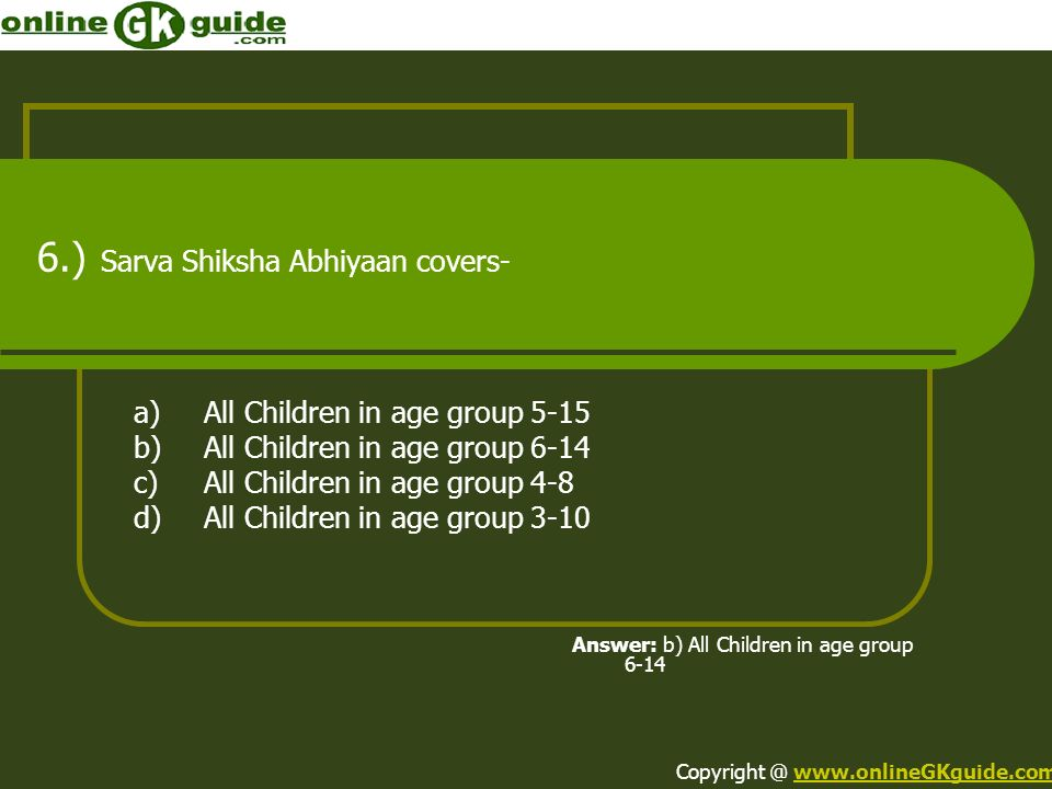 6.) Sarva Shiksha Abhiyaan covers- a)All Children in age group 5-15 b)All Children in age group 6-14 c)All Children in age group 4-8 d)All Children in age group 3-10 Answer: b) All Children in age group 6-14 Copyright @ www.onlineGKguide.comwww.onlineGKguide.com