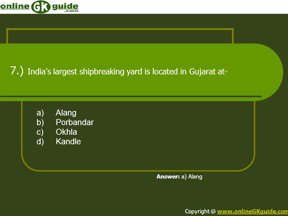 7.) Indias largest shipbreaking yard is located in Gujarat at- a)Alang b)Porbandar c)Okhla d)Kandle Answer: a) Alang Copyright @ www.onlineGKguide.com