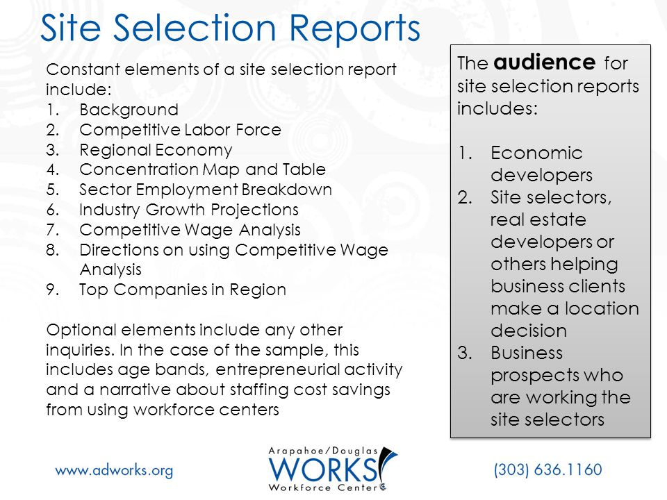 Site Selection Reports Constant elements of a site selection report include: 1.Background 2.Competitive Labor Force 3.Regional Economy 4.Concentration Map and Table 5.Sector Employment Breakdown 6.Industry Growth Projections 7.Competitive Wage Analysis 8.Directions on using Competitive Wage Analysis 9.Top Companies in Region Optional elements include any other inquiries.