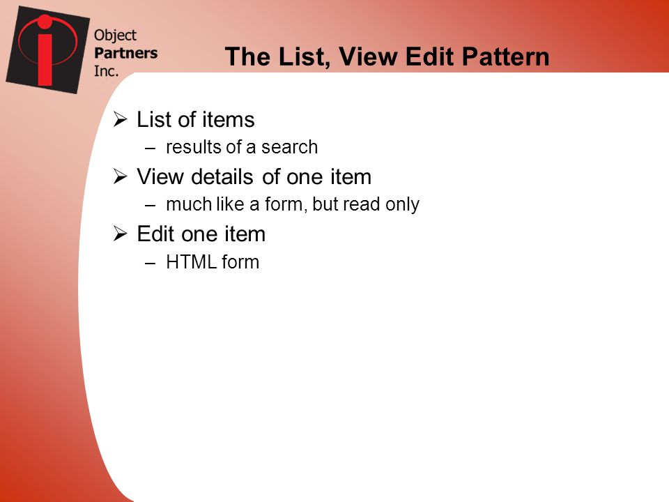 The List, View Edit Pattern List of items –results of a search View details of one item –much like a form, but read only Edit one item –HTML form