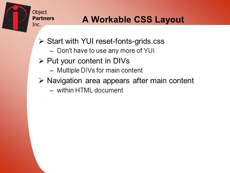 A Workable CSS Layout Start with YUI reset-fonts-grids.css –Don't have to use any more of YUI Put your content in DIVs –Multiple DIVs for main content