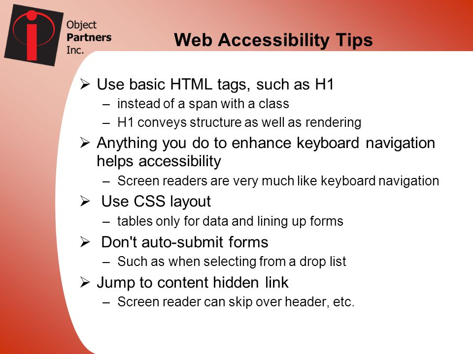 Web Accessibility Tips Use basic HTML tags, such as H1 –instead of a span with a class –H1 conveys structure as well as rendering Anything you do to e