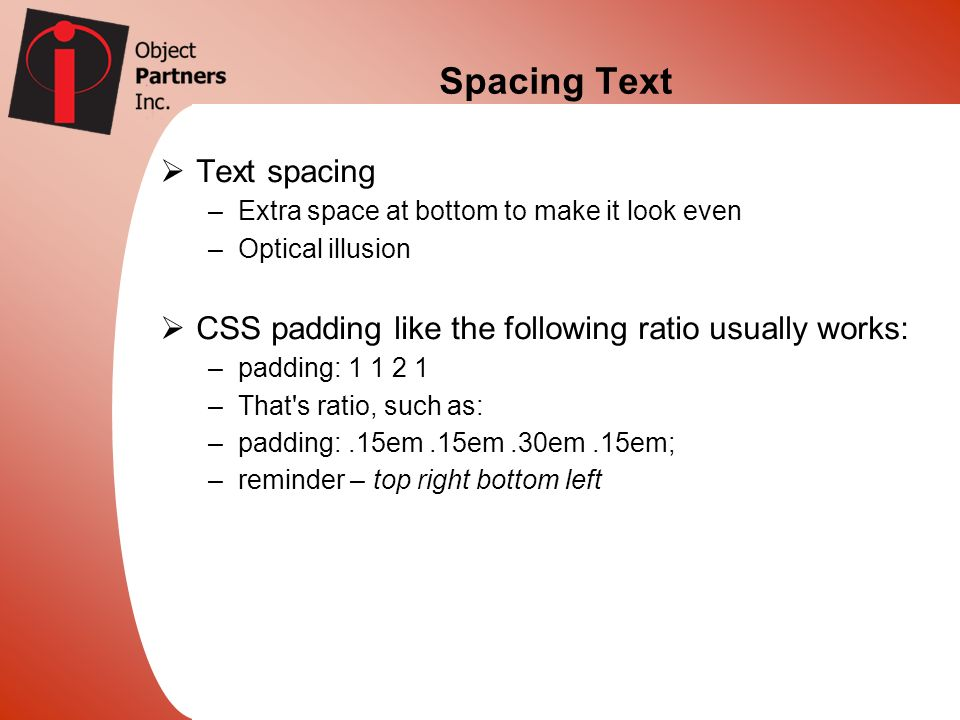 Spacing Text Text spacing –Extra space at bottom to make it look even –Optical illusion CSS padding like the following ratio usually works: –padding:
