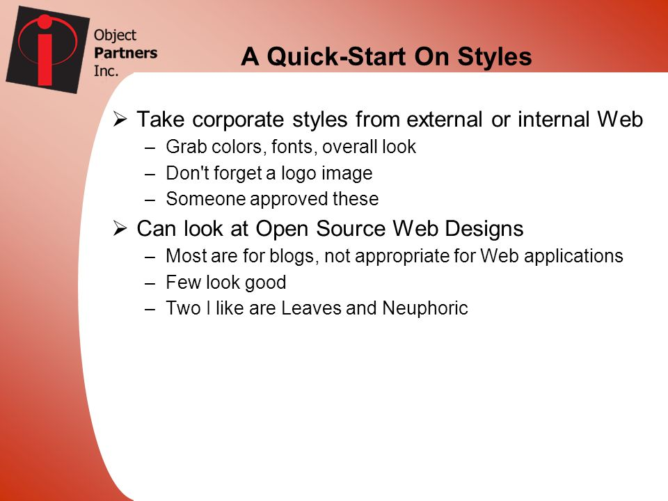 A Quick-Start On Styles Take corporate styles from external or internal Web –Grab colors, fonts, overall look –Don't forget a logo image –Someone appr
