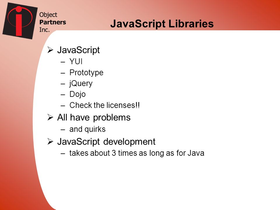 JavaScript Libraries JavaScript –YUI –Prototype –jQuery –Dojo –Check the licenses!! All have problems –and quirks JavaScript development –takes about